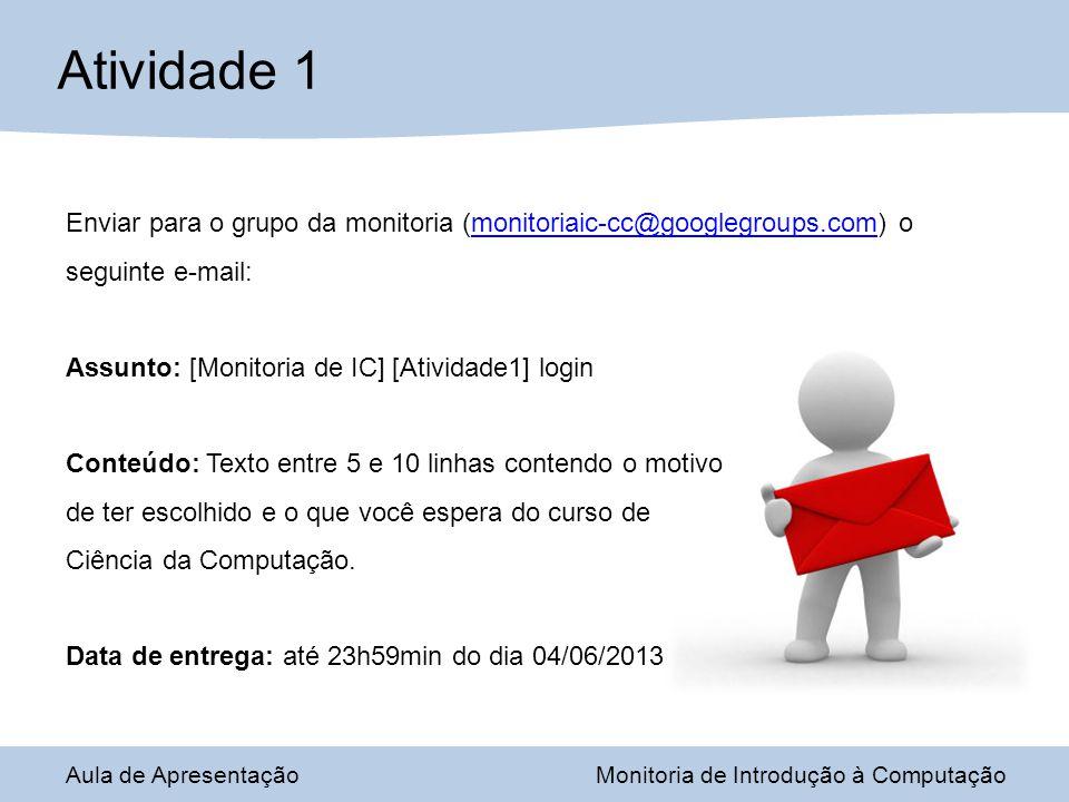 Atividade 1 Enviar para o grupo da monitoria (monitoriaic-cc@googlegroups.com) o seguinte e-mail: Assunto: [Monitoria de IC] [Atividade1] login.
